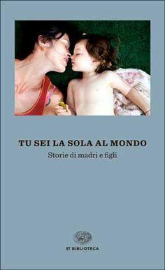 AA. VV., Tu sei la sola al mondo. Storie di madri e figli, ET Biblioteca