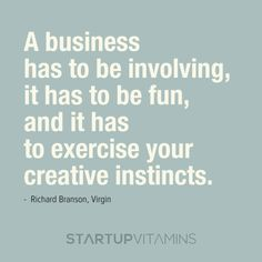 A business has to be involving, it has to be fun, and it has  to exercise your creative instincts - Richard Branson, Virgin