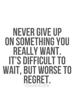 Never give up. It'll be worth it.