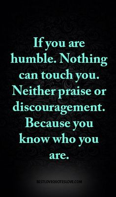If you are humble. Nothing can touch you. Neither praise or discouragement…