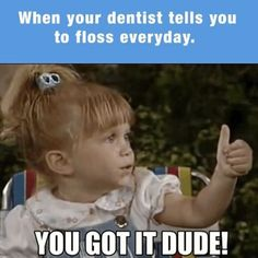 Dentaltown - When your dentist tells you to floss every day. You got it dude!