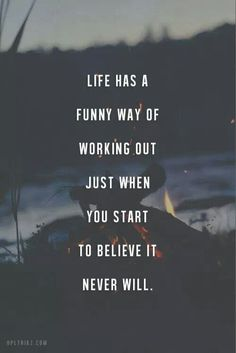 Life has a funny way of working out just when you start to believe it never will.