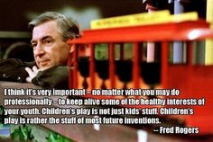 On youth: I think it's very important - no matter what you may do professionally - to keep alive some of the healthy interests of your youth.... ~Fred Rogers   15 quotes that show that Mr. Rogers was a perfect human being