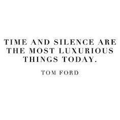 """Time and silence are the most luxurious things today"" -Tom Ford"