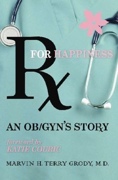 Rx for Happiness: An OB/GYN's Story by Marvin H. Terry Grody. $19.95. Publisher: Lombard Press (August 1, 2007). Publication: August 1, 2007