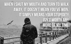 When i shut my mouth and turn to walk away, it doesn't mean you 're won...
