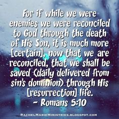 10) For if while we were enemies we were reconciled to God through the death of His Son, it is much more [certain], now that we are reconciled, that we shall be saved (daily delivered from sin's dominion) through His [resurrection] life.  11) Not only so, but we also rejoice and exultingly glory in God [in His love and perfection] through our Lord Jesus Christ, through Whom we have now received and enjoy [our] reconciliation. - Romans 5:10-11 AMP
