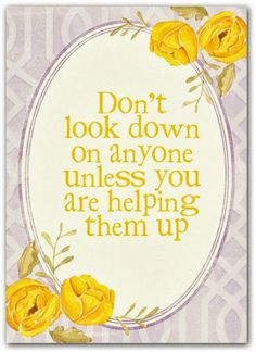 Don't look down on anyone unless you are helping them up | Inspirational Quotes