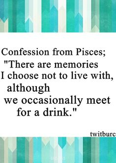 There are memories I choose not to live with, although we occasionally meet for a drink.