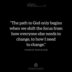 """""""The path to God only begins when we shift the focus from how everyone else needs to change, to how I need to change."""" - Yasmin Mogahed"""