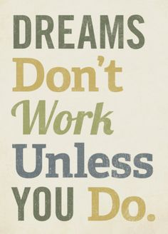 """Dreams don't work unless you do"" Love it!"