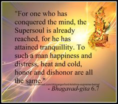 For one who has conquered the mind, the Super soul is already reached, for he has attained tranquility. To such a man happiness and distress, Heat n Cold, honor and dishonor are all the same... -Bhagwad Gita