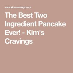 The Best Two Ingredient Pancake Ever! - Kim's Cravings