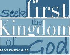 Seek first the Kingdom of God........