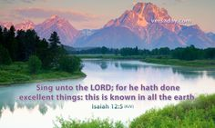 """Isaiah 12:5 (1611 KJV !!!!) """" Sing unto the Lord; for he has done excellent things: this is known in all the earth."""""""