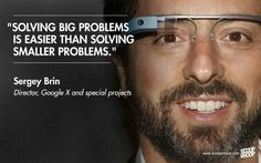 Solving big problems is easier than solving smaller problems. - Sergey Brin