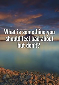 """What is something you should feel bad about but don't?  """