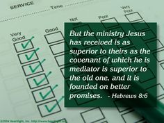 Hebrews 8:6 -- But the ministry Jesus has received is as superior to theirs as the covenant of which he is mediator is superior to the old one, and it is founded on better promises.