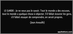 LE GARDE : Je ne veux pas le savoir. Tout le monde a des excuses, tout le monde a quelque chose à objecter. S'il fallait écouter les gens, s'il fallait essayer de comprendre, on serait propres. (Jean Anouilh) #citations #JeanAnouilh