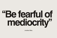 be fearful of mediocrity.