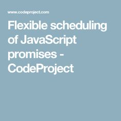 Flexible scheduling of JavaScript promises - CodeProject