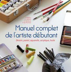 Manuel complet de l'artiste débutant - Dessin, pastel, aquarelle, acrylique…