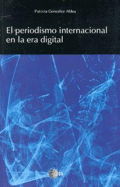 El periodismo internacional en la era digital / Patricia González Aldea ; prólogo de Francisco Pomares Rodríguez. http://absysnetweb.bbtk.ull.es/cgi-bin/abnetopac01?TITN=517555