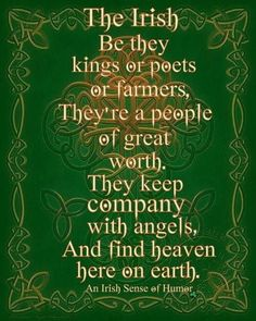 The Irish Be they kings or poets or farmers, They're a people of great worth. They keep company with the angels, And find heaven here on earth. Irish Poems, Old Irish Blessing, Irish Prayer, Irish Sayings, Funny Irish Quotes, Irish Love Quotes, Irish Toasts, Irish Proverbs, Irish Language