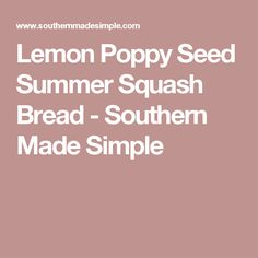 Lemon Poppy Seed Summer Squash Bread - Southern Made Simple