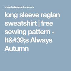 long sleeve raglan sweatshirt | free sewing pattern - It's Always Autumn