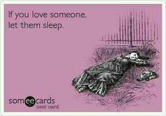 If you love someone, let them sleep.  I wish my boyfriend would let me sleep!!!!