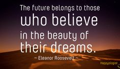 The future belongs to those who believe in the beauty of their dreams... #quote #dream #future