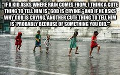 "This is one of my favorite ""Deep Thoughts With Jack Handey"" quotes:  ""If a kid asks where rain comes from, I think a cute thing to tell him is 'God is crying.' And if he asks why God is crying, another cute thing to tell him is, 'Probably because of something you did.'"""