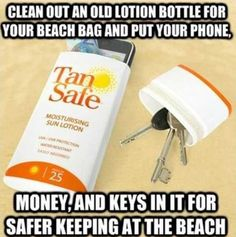 Clean out an old lotion bottle for your beach bag to put you keys, phone, and money in for safe keeping at the beach!