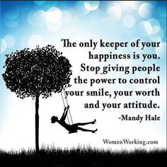 The only keeper of your happiness is you. Stop giving people the power to control your power, your worth, and your attitude.