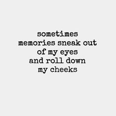 Sometimes memories sneak out of my eyes and roll down my cheeks quote sad memories alone cry remember