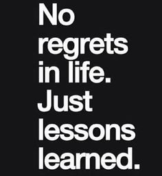 No regrets in life.