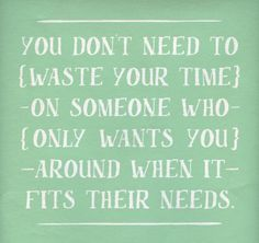 You don't need to waste your time on someone who only wants you around when it fits their needs