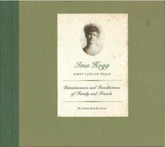 "Ima Hogg, First Lady of Texas: Reminiscences and Recollections of Family and Friends, by Louise Kosches Iscoe (1976). ""Ima grew up in the shadow of the State Capitol. As a young child her home was the governor's mansion, a home filled with political figures and famous people in drama and the arts as well as old friends."" (Quote from book)"
