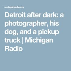 Detroit after dark: a photographer, his dog, and a pickup truck   Michigan Radio
