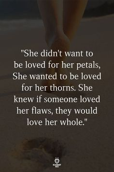 """""""She didn't want to be loved for her petals, She wanted to be loved for her thorns. She knew if someone loved her flaws, they would love her whole. Teen Quotes, Girl Quotes, Words Quotes, Funny Quotes, Sayings, Truth Quotes, Quotes Quotes, Qoutes, Love And Romance Quotes"""