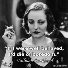 """If I were well behaved, I'd die of boredom."" -Tallulah Bankhead @LovabilityInc"