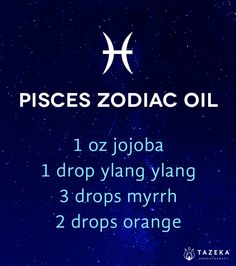 Pisces zodiac oil: 1 oz jojoba, 1 drop ylang ylang, 3 drops myrrh, 2 drops orange. http://www.tazekaaromatherapy.com/blogs/tazeka-blog/16621201-aromatherapy-and-astrology-signs