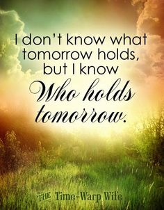 I don't know what tomorrow holds, but I know Who holds tomorrow. << the time- warp wife Biblical Quotes, Spiritual Quotes, Faith Quotes, Wisdom Quotes, Bible Quotes, Positive Quotes, Bible Verses, Scripture Art, Quotes Quotes
