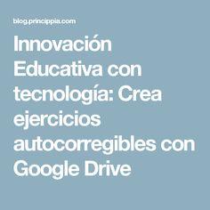 Innovación Educativa con tecnología: Crea ejercicios autocorregibles con Google Drive