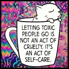 Letting toxic people go is not an act of cruelty. It's an act of self care.