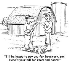 """I'll be happy to pay you for your farm work son. Here's your bill for room and ... 