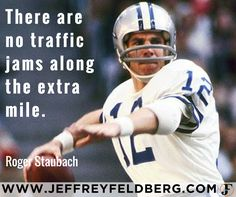 NFL quarterback Roger Staubach knows a thing or two about success.  Nicknamed both Captain America and Captain Comeback, Staubach achieved much.    - From the Heisman Trophy to being a Super Bowl MVP, Staubach's secret sauce is going the extra mile.   - Like Staubach, successful people go the extra mile and reap the rewards.    - The most successful companies go the extra mile with their customers and staff.  In the process these companies create raving fans and large profits.  - Do you know…