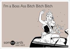 I'm a Boss Ass Bitch Bitch Bitch. | Confession Ecard | someecards.com