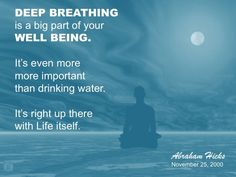 "Abraham-Hicks: ""Deep Breathing is a big part of your Well Being. It's even more important that Drinking Water. It's right up there with Life itself."""